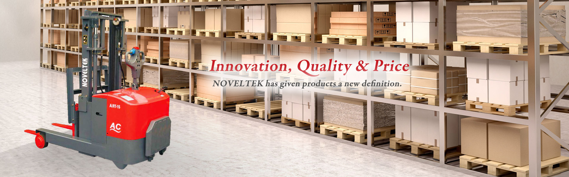 Noveltek Industrial Manufacturing Inc. is a leading Powered Pallet Truck and Electric Forklift firm specialized in Order Picker Truck, Counter Balanced Reach Truck, Powered Pallet Truck, Pallet Truck, Electric Forklift, Pallet Jet, Pallet Stacker, Walkie Stacker, Powered Stacker, Lift Table, Electric Forklift Manufacturer, and Pallet Truck Manufacturer .